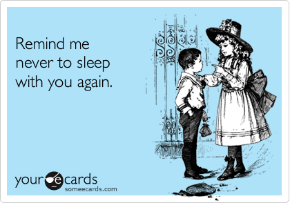 Remind menever to sleep with you again.