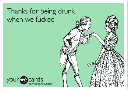 Thanks for being drunk  when we fucked