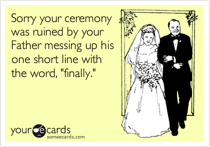 """Sorry your ceremony was ruined by your Father messing up his one short line with  the word, """"finally."""""""