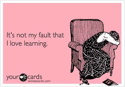 It's not my fault that I love learning.
