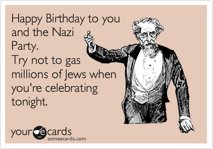 Happy Birthday To You And The Nazi Party Try Not Gas Millions Of Jews