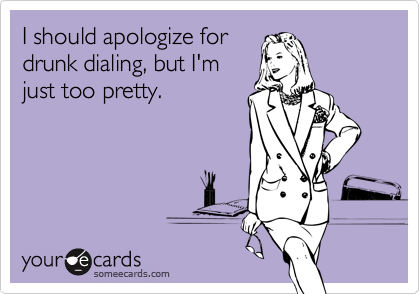 I should apologize fordrunk dialing, but I'mjust too pretty.