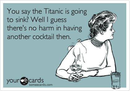 You say the Titanic is goingto sink? Well I guessthere's no harm in havinganother cocktail then.