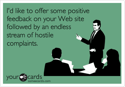 I'd like to offer some positive feedback on your Web site followed by an endless stream of hostile complaints.
