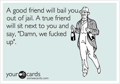 """A good friend will bail you out of jail. A true friend will sit next to you and say, """"Damn, we fucked up""""."""