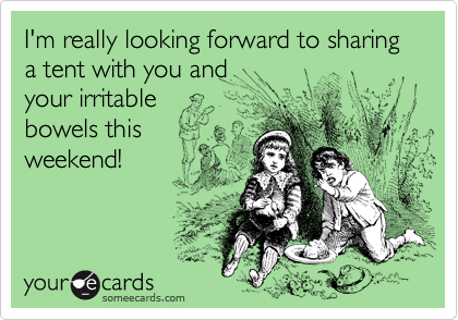 I'm really looking forward to sharing a tent with you and  your irritable  bowels this weekend!