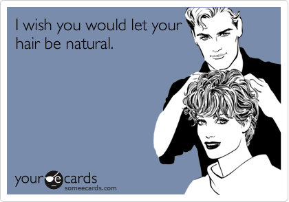 I wish you would let your hair be natural.