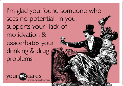 I'm glad you found someone who sees no potential  in you,