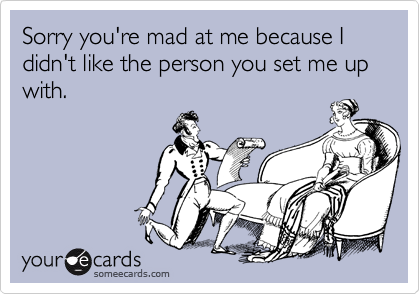 Sorry you're mad at me because I didn't like the person you set me up with.
