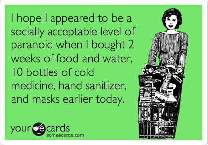 I hope I appeared to be asocially acceptable level ofparanoid when I bought 2weeks of food and water,10 bottles of coldmedicine, hand sanitizer,and masks earlier today.