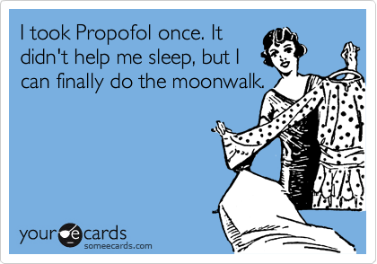 I took Propofol once. It didn't help me sleep, but I can finally do the moonwalk.
