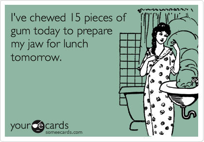 I've chewed 15 pieces of gum today to prepare my jaw for lunch tomorrow.