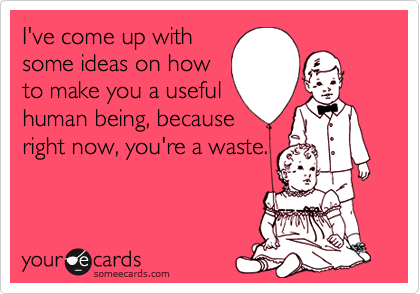 I've come up withsome ideas on howto make you a usefulhuman being, becauseright now, you're a waste.