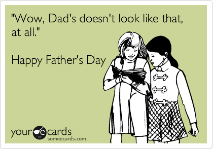 """""""Wow, Dad's doesn't look like that, at all.""""  Happy Father's Day"""