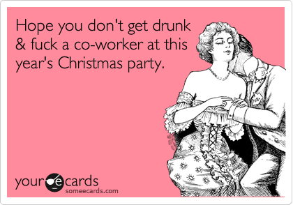 Hope you don't get drunk & fuck a co-worker at this year's Christmas party.
