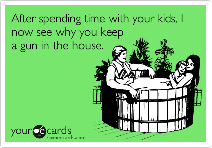 After spending time with your kids, I now see why you keep  a gun in the house.
