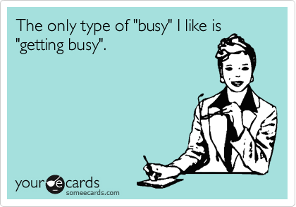 "The only type of ""busy"" I like is ""getting busy""."
