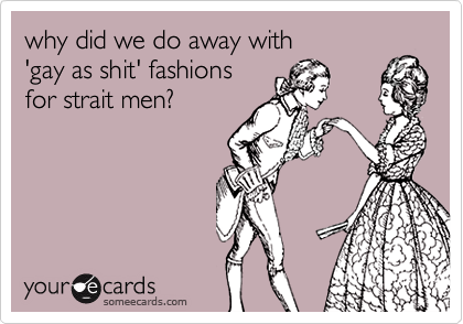 why did we do away with'gay as shit' fashions for strait men?
