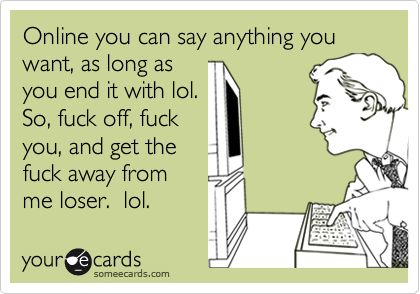 Online you can say anything you want, as long asyou end it with lol. So, fuck off, fuckyou, and get thefuck away fromme loser.  lol.