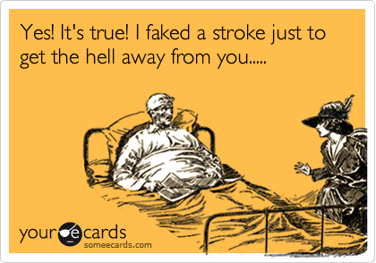 Yes! It's true! I faked a stroke just to get the hell away from you.....