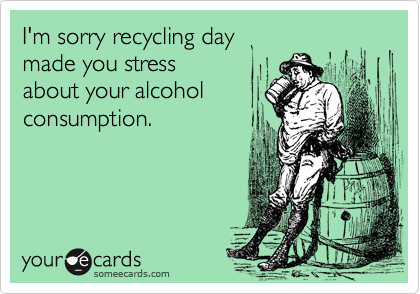 I'm sorry recycling day made you stress  about your alcohol consumption.