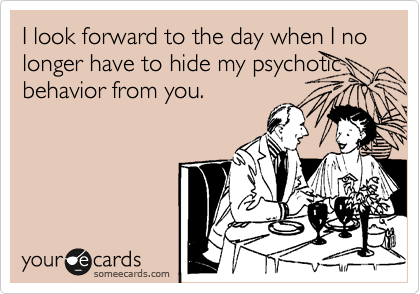 I look forward to the day when I no longer have to hide my psychotic behavior from you.