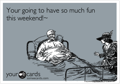 Your going to have so much fun this weekend!~