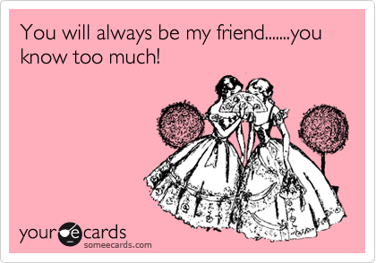 You will always be my friend.......you know too much!