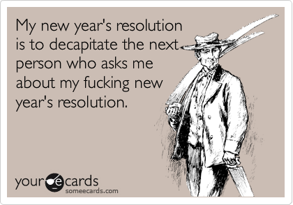 My new year's resolution is to decapitate the next  person who asks me about my fucking new year's resolution.