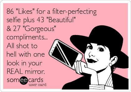 """86 """"Likes"""" for a filter-perfecting selfie plus 43 """"Beautiful"""" & 27 """"Gorgeous"""" compliments... All shot to hell with one look in your  REAL mirror."""