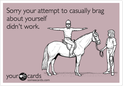 Sorry your attempt to casually brag about yourselfdidn't work.