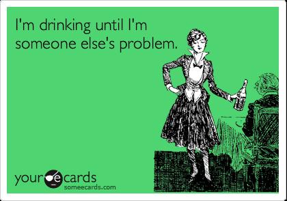I'm drinking until I'm someone else's problem.