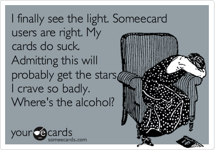 I finally see the light. Someecard users are right. My cards do suck. Admitting this will probably get the stars I crave so badly. Where's the alcohol?