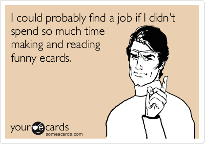 I could probably find a job if I didn't spend so much time