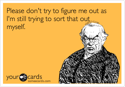 Please don't try to figure me out as I'm still trying to sort that out myself.