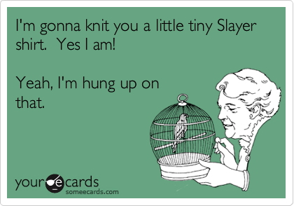 I'm gonna knit you a little tiny Slayer shirt.  Yes I am!