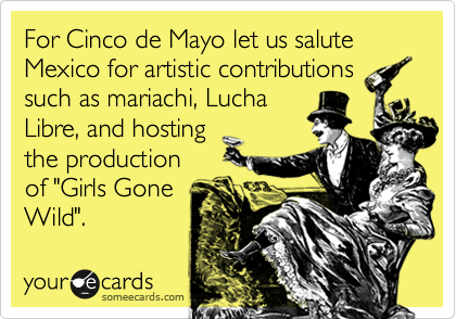 """For Cinco de Mayo let us salute Mexico for artistic contributions such as mariachi, LuchaLibre, and hostingthe productionof """"Girls GoneWild""""."""