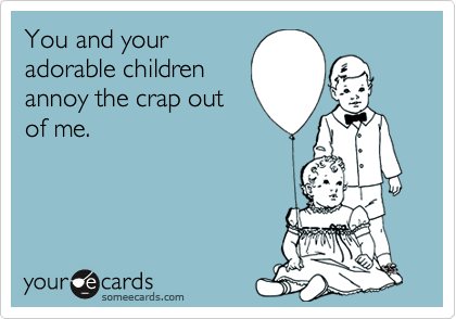 You and youradorable childrenannoy the crap outof me.