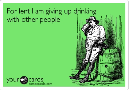 For lent I am giving up drinking
