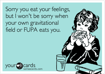 Sorry you eat your feelings, 