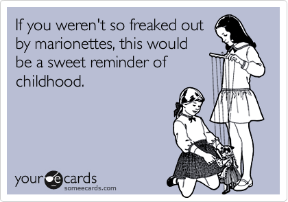If you weren't so freaked outby marionettes, this wouldbe a sweet reminder ofchildhood.