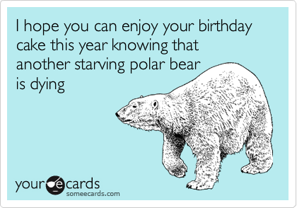 I hope you can enjoy your birthday cake this year knowing that  another starving polar bear is dying