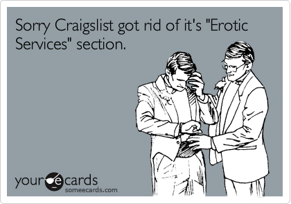 "Sorry Craigslist got rid of it's ""Erotic Services"" section."