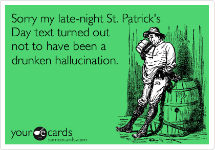 Sorry my late-night St. Patrick'sDay text turned outnot to have been adrunken hallucination.