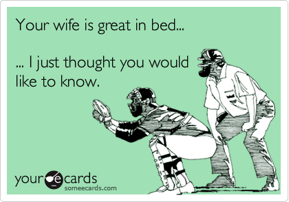 Your wife is great in bed...... I just thought you wouldlike to know.