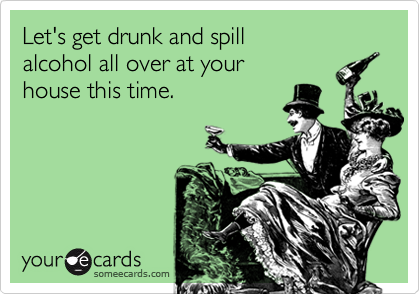 Let's get drunk and spill