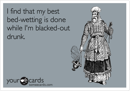 I find that my bestbed-wetting is donewhile I'm blacked-outdrunk.