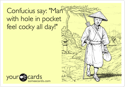 """Confucius say: """"Man with hole in pocket feel cocky all day!"""""""