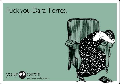 Fuck you Dara Torres.