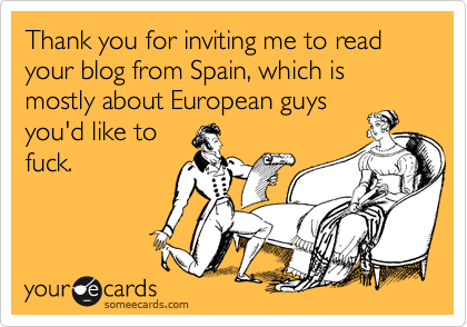 Thank you for inviting me to read your blog from Spain, which is mostly about European guys